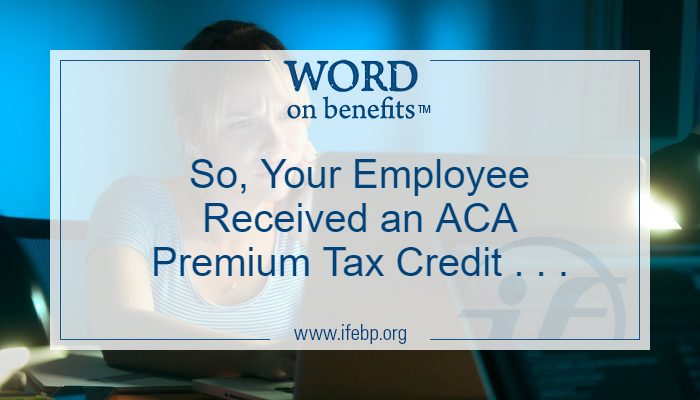 So, Your Employee Received an ACA Premium Tax Credit . . .