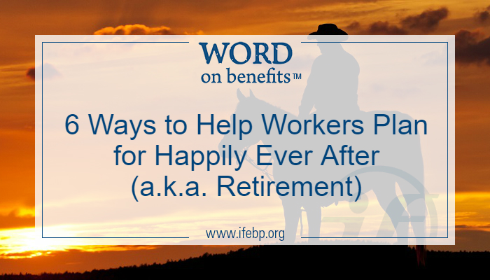 6 Ways to Help Workers Plan for Happily Ever After (a.k.a. Retirement)