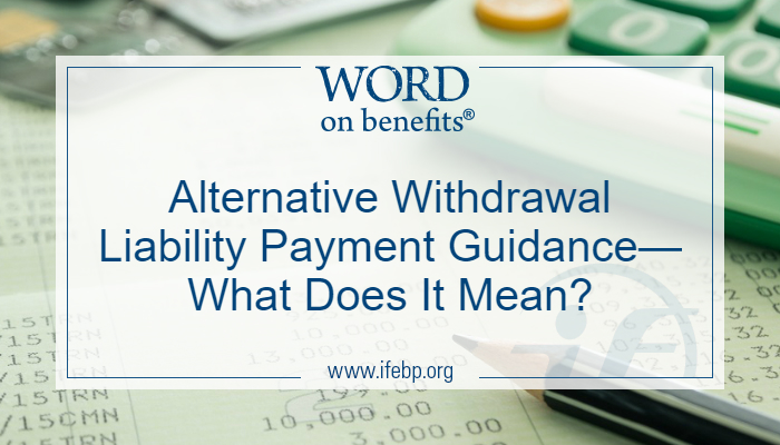 Alternative Withdrawal Liability Payment Guidance—What Does It Mean?