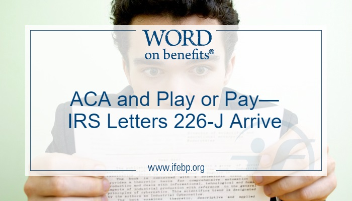"We've heard some employers received 226-J notices from the Internal Revenue Service (IRS) saying they could owe potential ""play or pay"" Affordable Care Act (ACA) penalties for 2015. Some of these preliminary assessments are the result of mistakes in reporting or other errors. What should you do if you get a Letter 226-J from the IRS?"