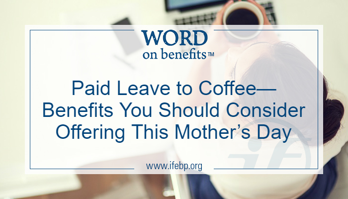 Paid Leave to Coffee—Benefits You Should Consider Offering This Mother's Day