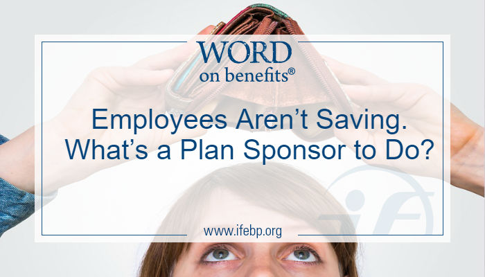 Employees Aren't Saving. What's a Plan Sponsor to Do?