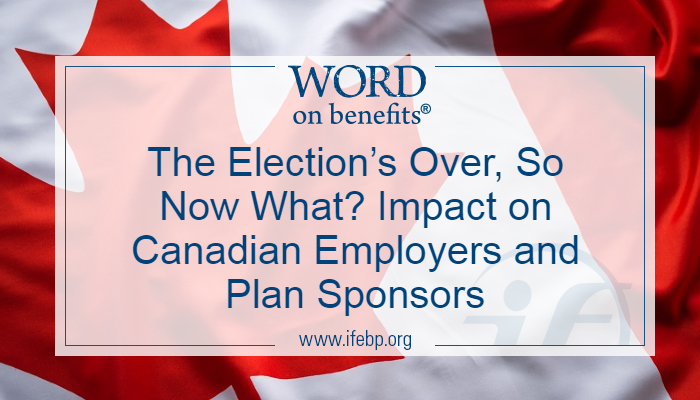 The Election's Over, So Now What? Impact on Canadian Employers and Plan Sponsors